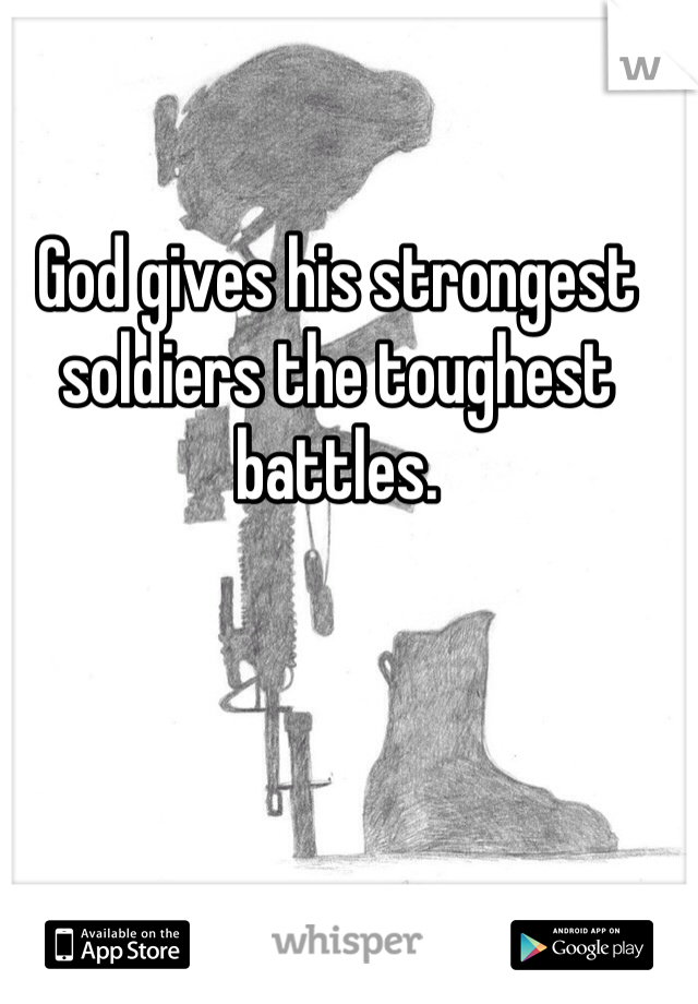 God gives his strongest soldiers the toughest battles.