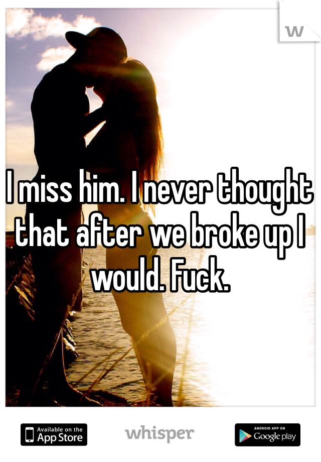 I miss him. I never thought that after we broke up I would. Fuck.