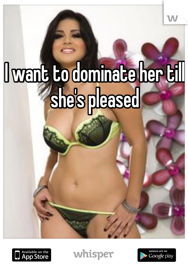 I want to dominate her till she's pleased
