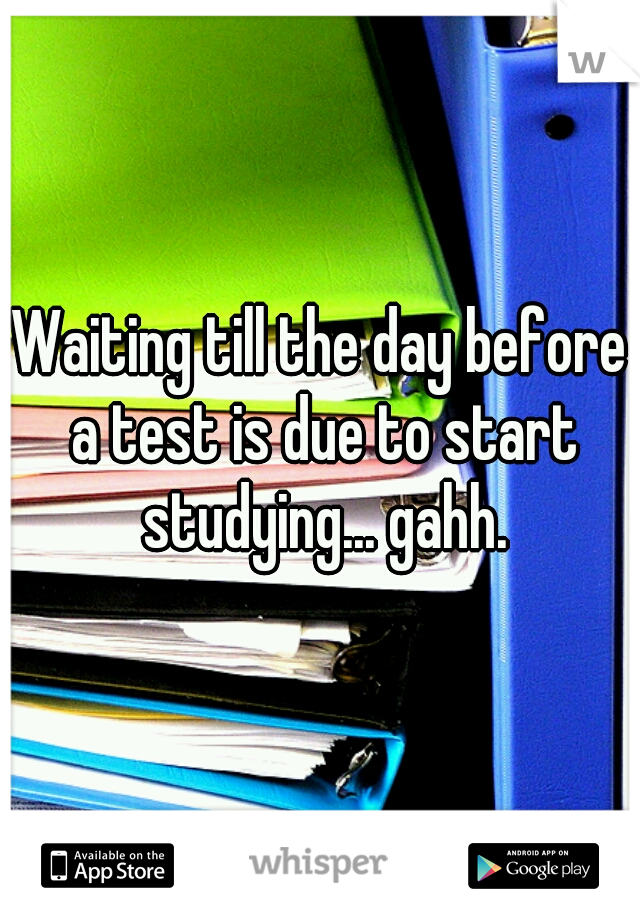 Waiting till the day before a test is due to start studying... gahh.