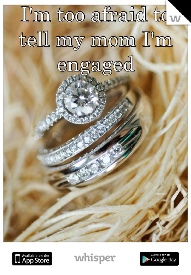 I'm too afraid to tell my mom I'm engaged