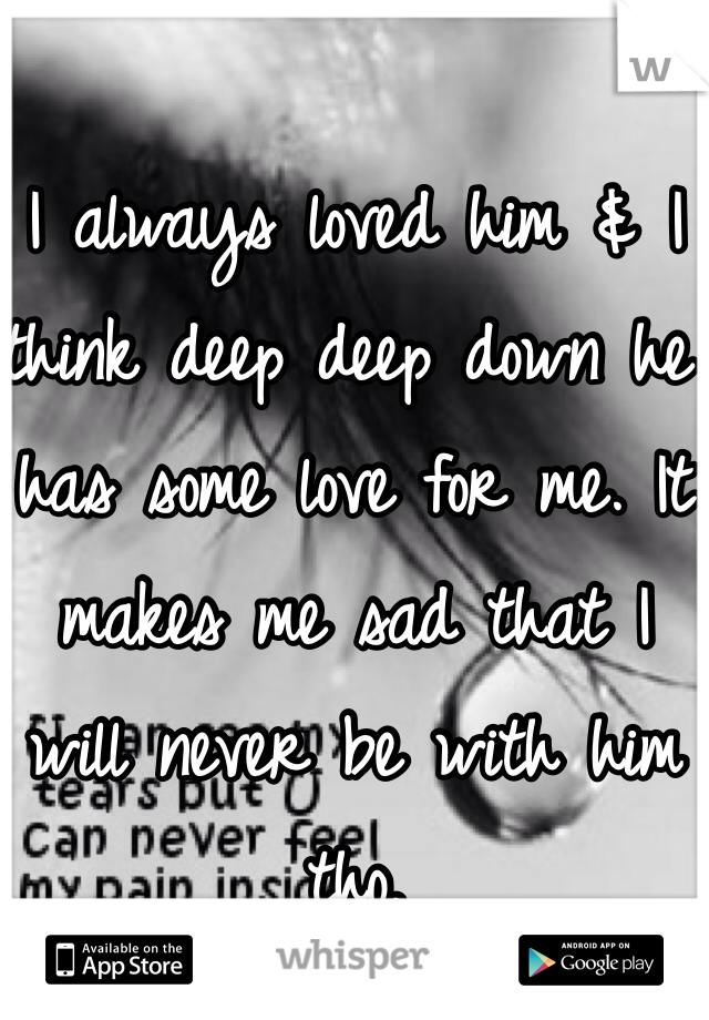 I always loved him & I think deep deep down he has some love for me. It makes me sad that I will never be with him tho.