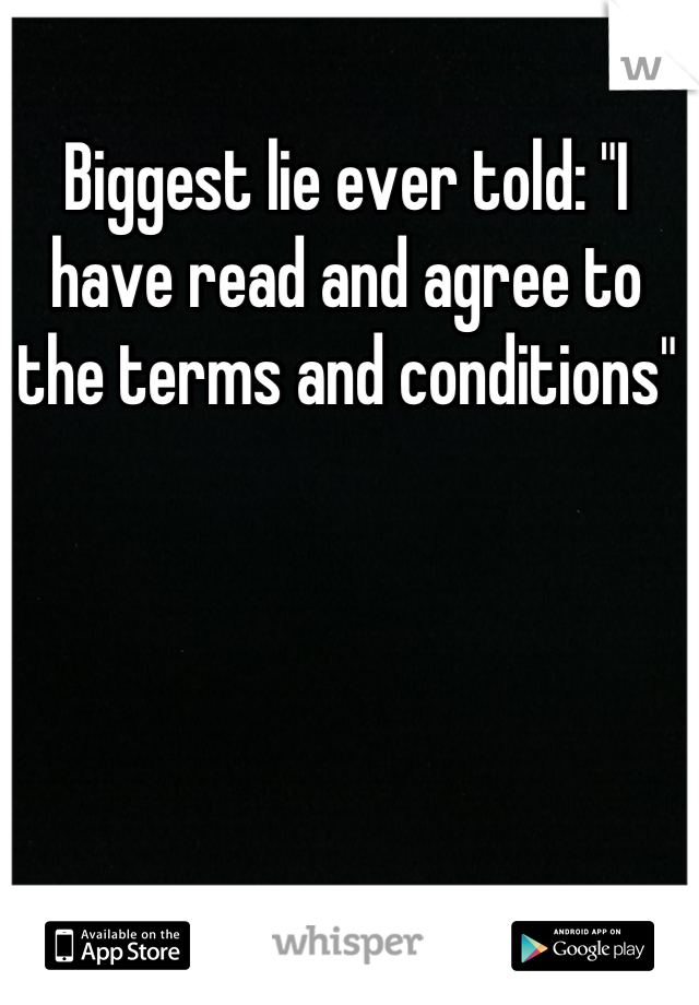 "Biggest lie ever told: ""I have read and agree to the terms and conditions"""