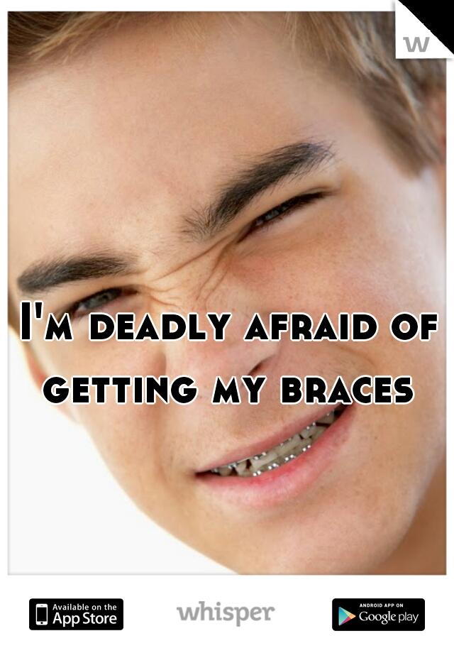 I'm deadly afraid of getting my braces