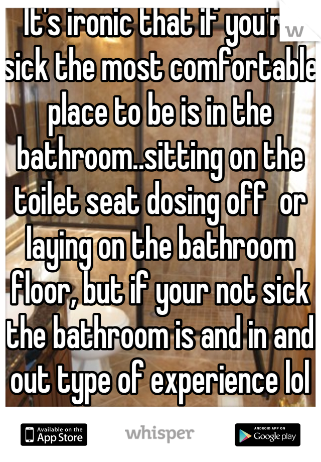 It's ironic that if you're sick the most comfortable place to be is in the bathroom..sitting on the toilet seat dosing off  or laying on the bathroom floor, but if your not sick the bathroom is and in and out type of experience lol