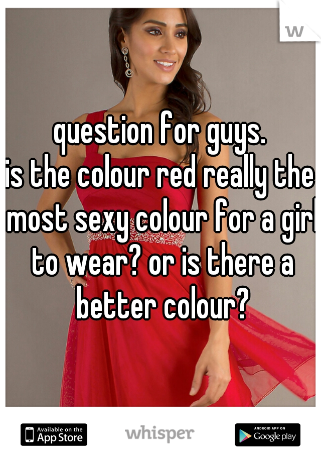 question for guys. is the colour red really the most sexy colour for a girl to wear? or is there a better colour?