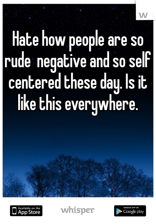 Hate how people are so rude  negative and so self centered these day. Is it like this everywhere.