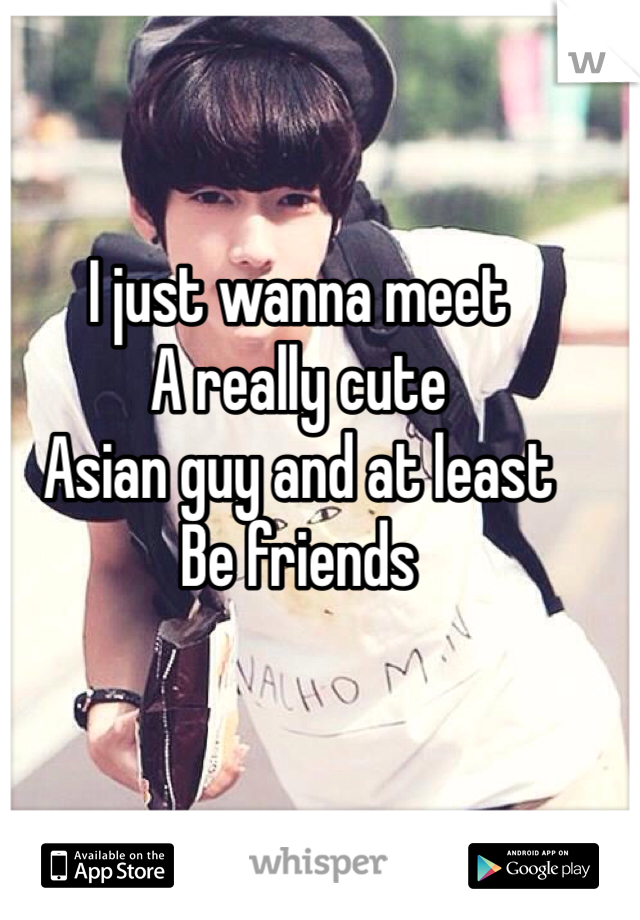 I just wanna meet A really cute Asian guy and at least Be friends