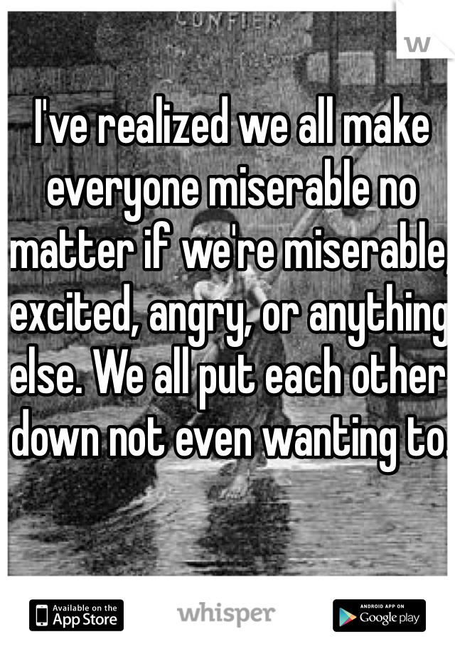 I've realized we all make everyone miserable no matter if we're miserable, excited, angry, or anything else. We all put each other down not even wanting to.