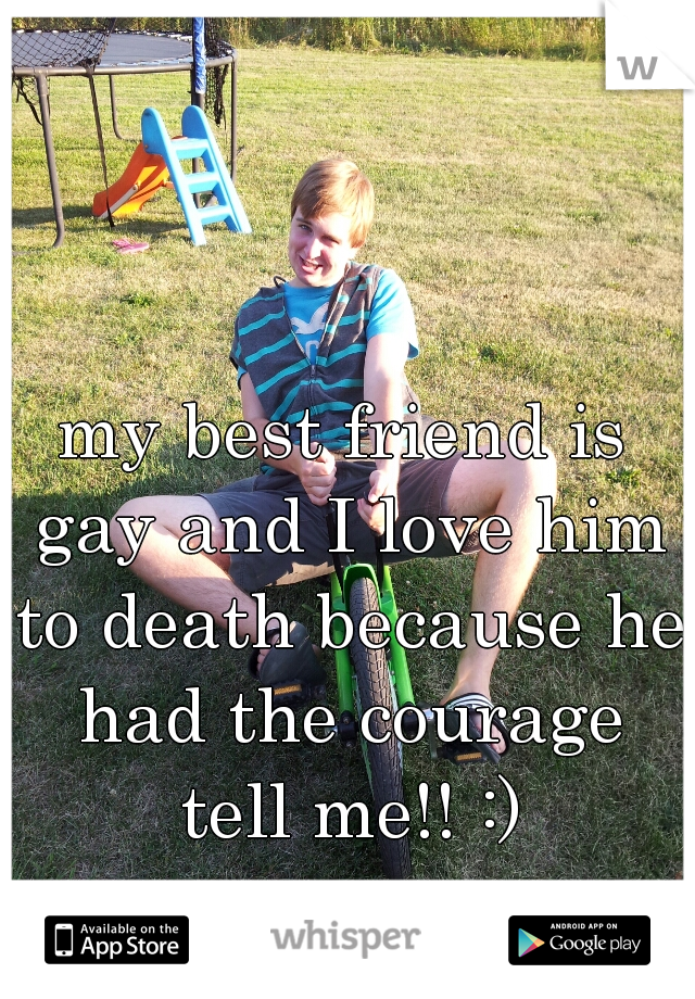 my best friend is gay and I love him to death because he had the courage tell me!! :)