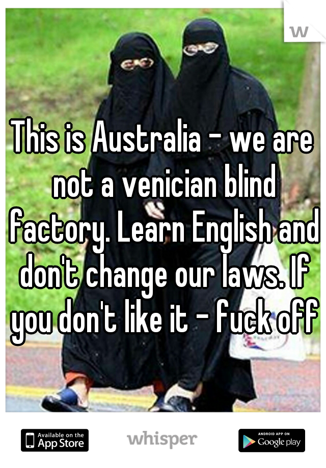 This is Australia - we are not a venician blind factory. Learn English and don't change our laws. If you don't like it - fuck off