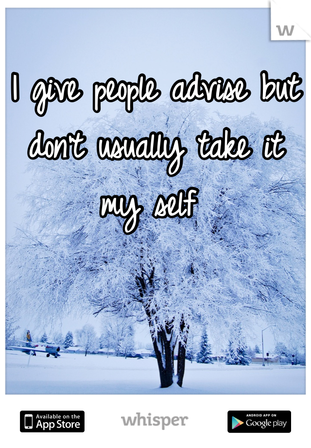 I give people advise but don't usually take it my self