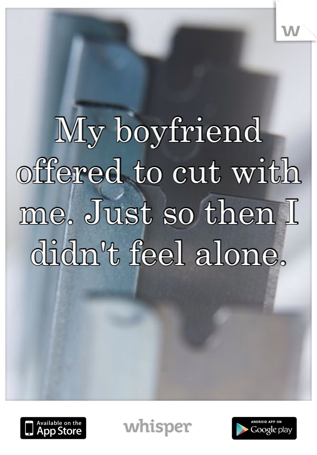 My boyfriend offered to cut with me. Just so then I didn't feel alone.