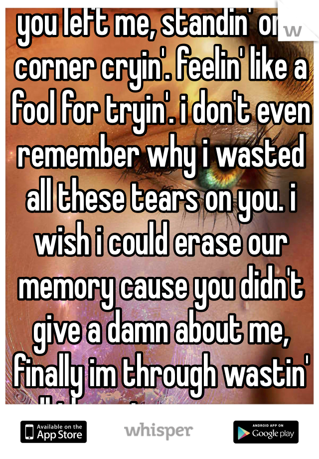 you left me, standin' on a corner cryin'. feelin' like a fool for tryin'. i don't even remember why i wasted all these tears on you. i wish i could erase our memory cause you didn't give a damn about me, finally im through wastin' all these tears on youu. 💔
