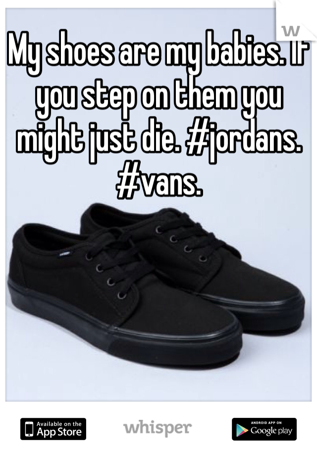 My shoes are my babies. If you step on them you might just die. #jordans. #vans.