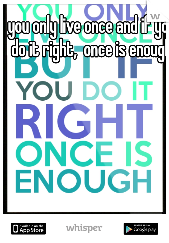 you only live once and if you do it right,  once is enough