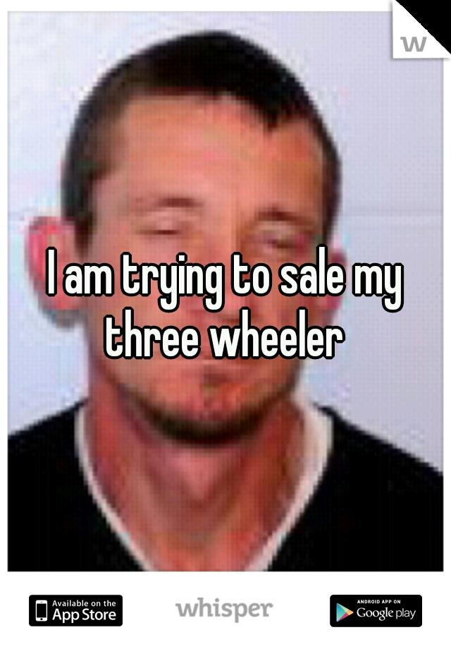 I am trying to sale my three wheeler