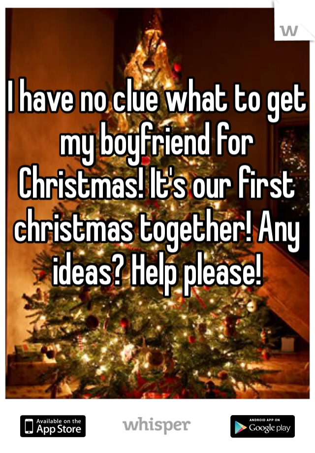 I have no clue what to get my boyfriend for Christmas! It's our first christmas together! Any ideas? Help please!