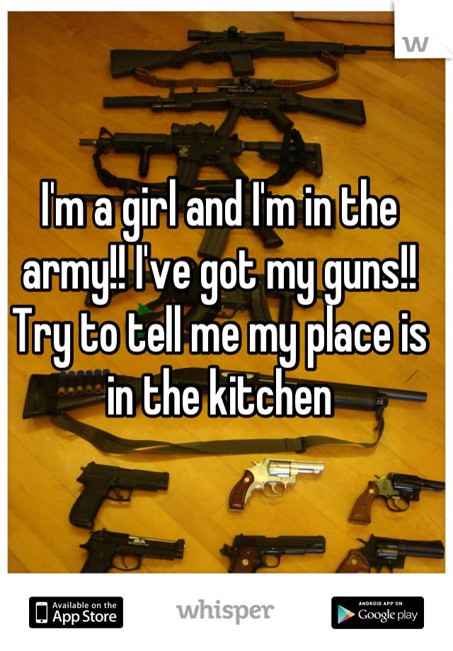 I'm a girl and I'm in the army!! I've got my guns!! Try to tell me my place is in the kitchen