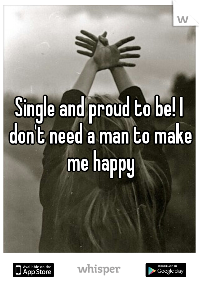 Single and proud to be! I don't need a man to make me happy