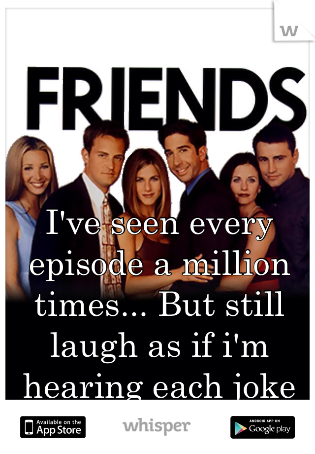 I've seen every episode a million times... But still laugh as if i'm hearing each joke for the first time