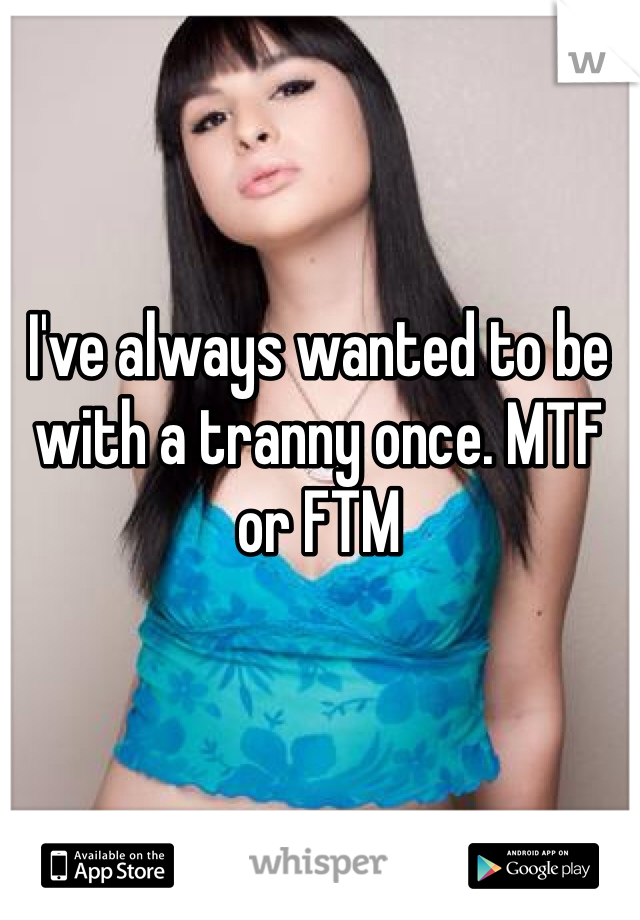 I've always wanted to be with a tranny once. MTF or FTM