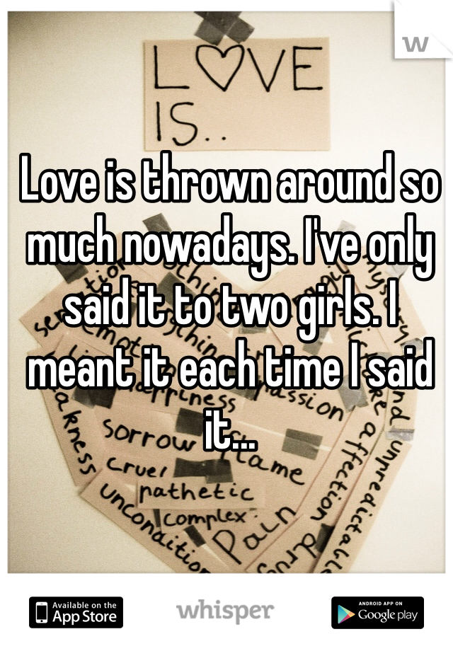 Love is thrown around so much nowadays. I've only said it to two girls. I meant it each time I said it...