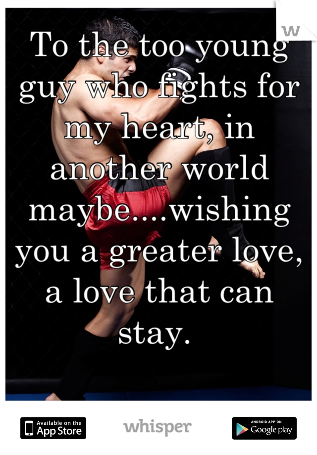 To the too young guy who fights for my heart, in another world maybe....wishing you a greater love, a love that can stay.