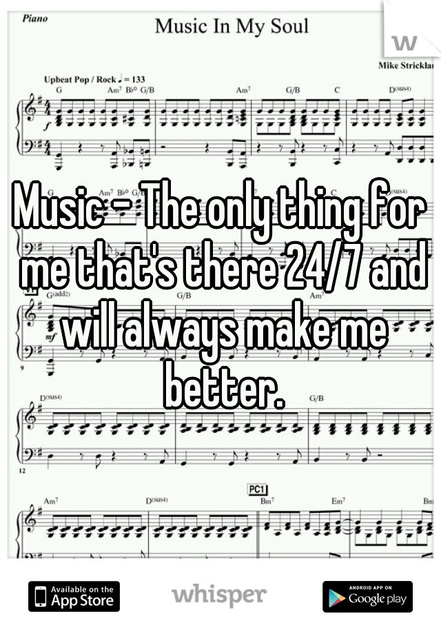 Music - The only thing for me that's there 24/7 and will always make me better.