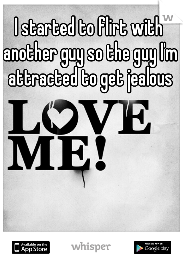 I started to flirt with another guy so the guy I'm attracted to get jealous