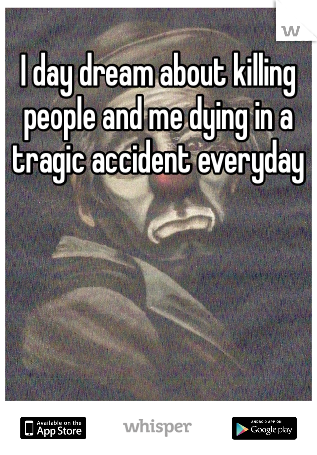 I day dream about killing people and me dying in a tragic accident everyday