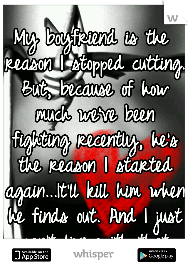 My boyfriend is the reason I stopped cutting. But, because of how much we've been fighting recently, he's the reason I started again...It'll kill him when he finds out. And I just can't live with that