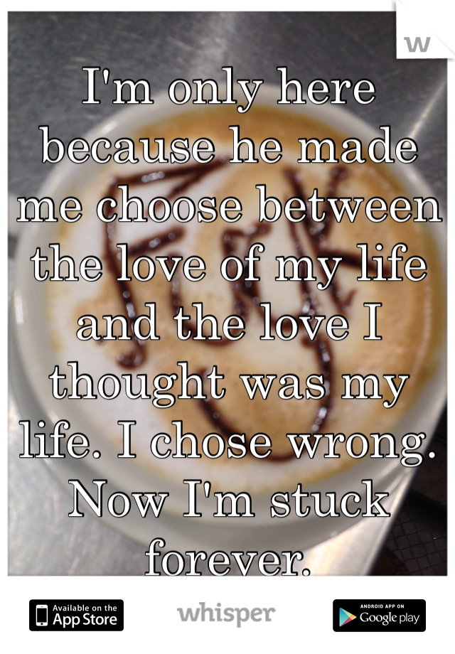 I'm only here because he made me choose between the love of my life and the love I thought was my life. I chose wrong. Now I'm stuck forever.