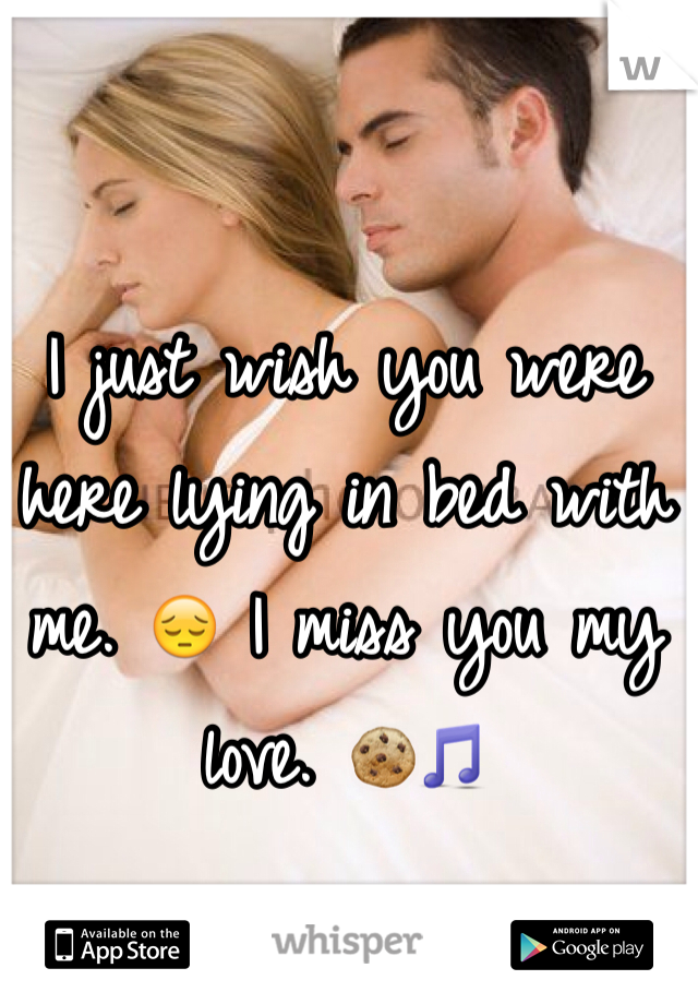 I just wish you were here lying in bed with me. 😔 I miss you my love. 🍪🎵