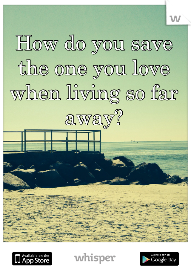 How do you save the one you love when living so far away?