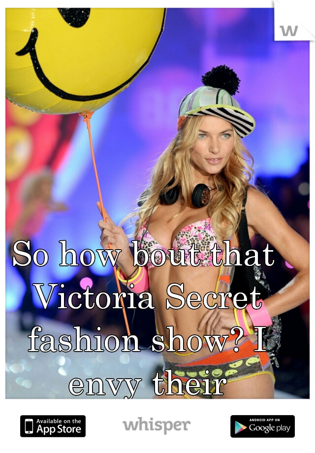 So how bout that Victoria Secret fashion show? I envy their perfection lol