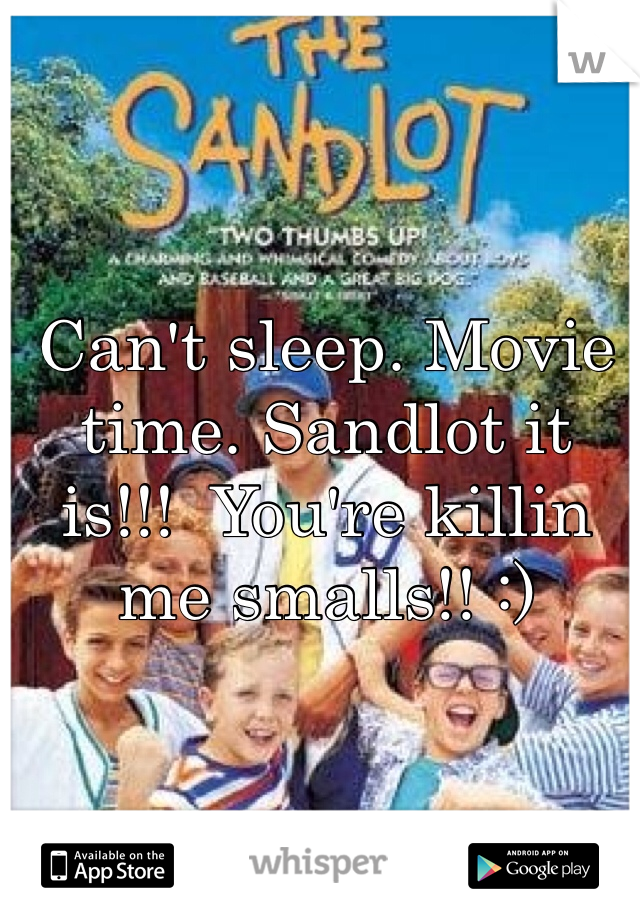 Can't sleep. Movie time. Sandlot it is!!!  You're killin me smalls!! :)