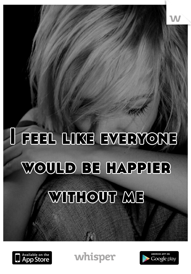 I feel like everyone would be happier without me