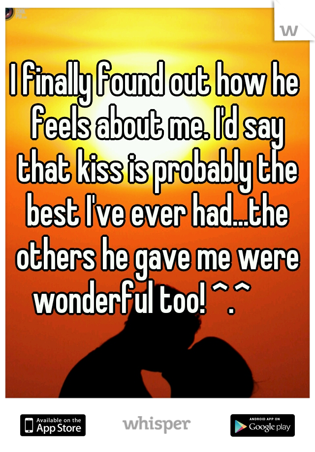 I finally found out how he feels about me. I'd say that kiss is probably the best I've ever had...the others he gave me were wonderful too! ^.^