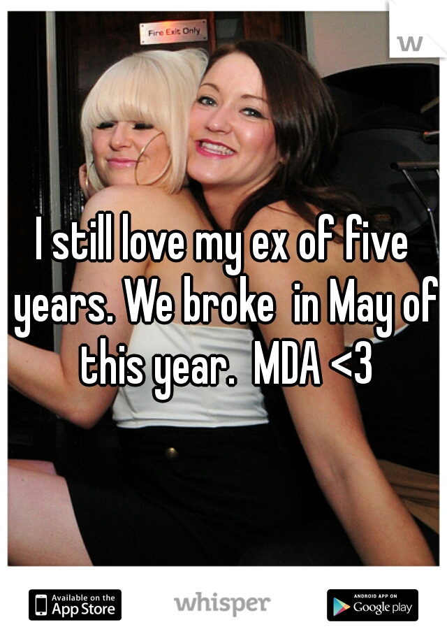 I still love my ex of five years. We broke  in May of this year.  MDA <3
