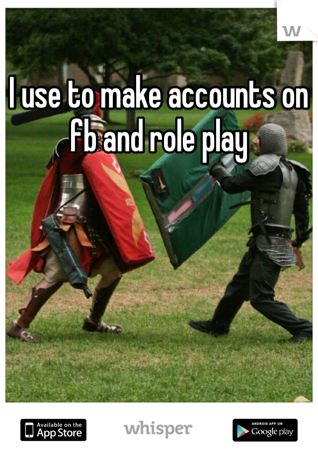 I use to make accounts on fb and role play