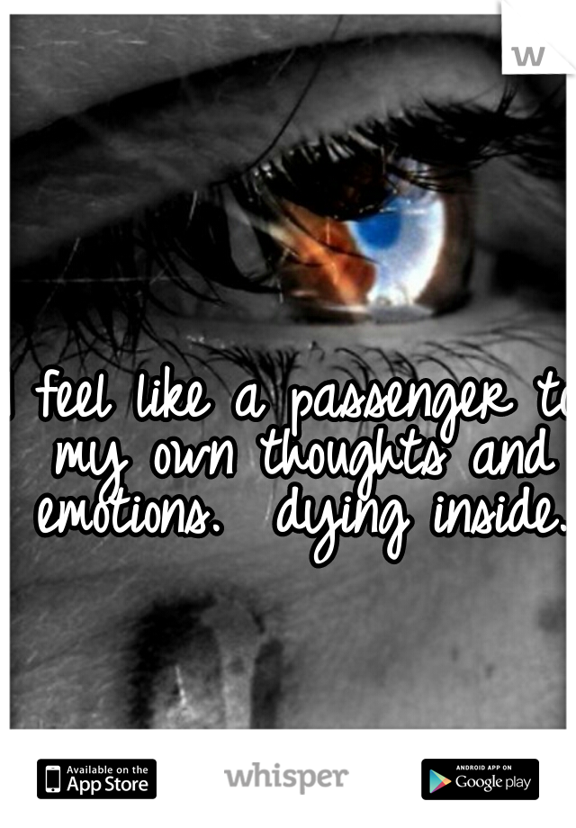 I feel like a passenger to my own thoughts and emotions.  dying inside.