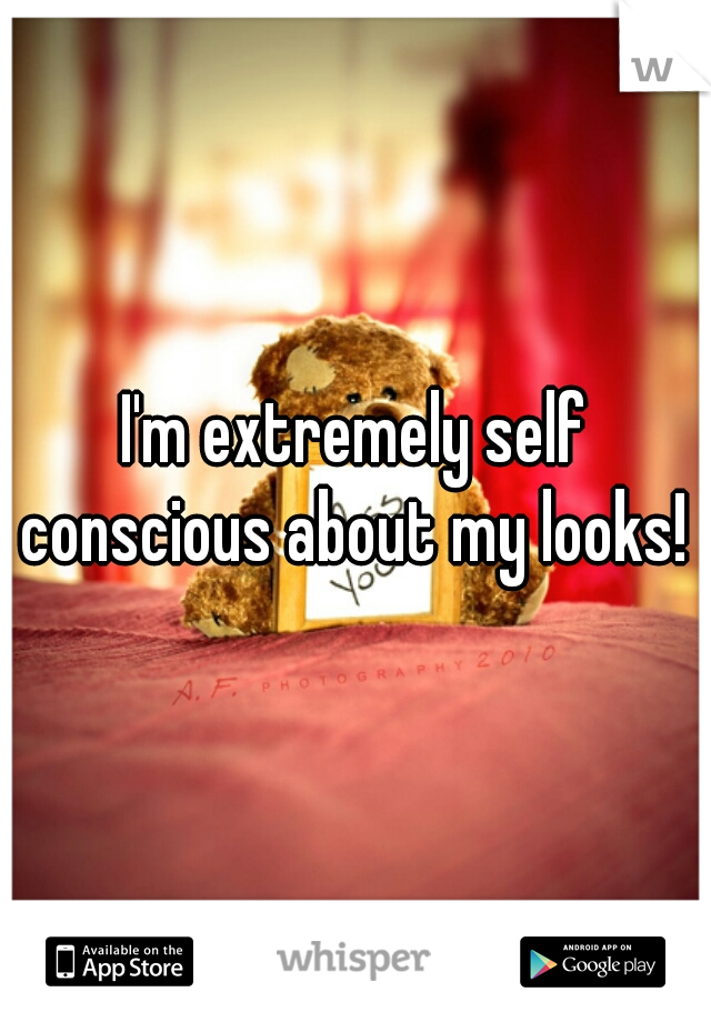 I'm extremely self conscious about my looks!