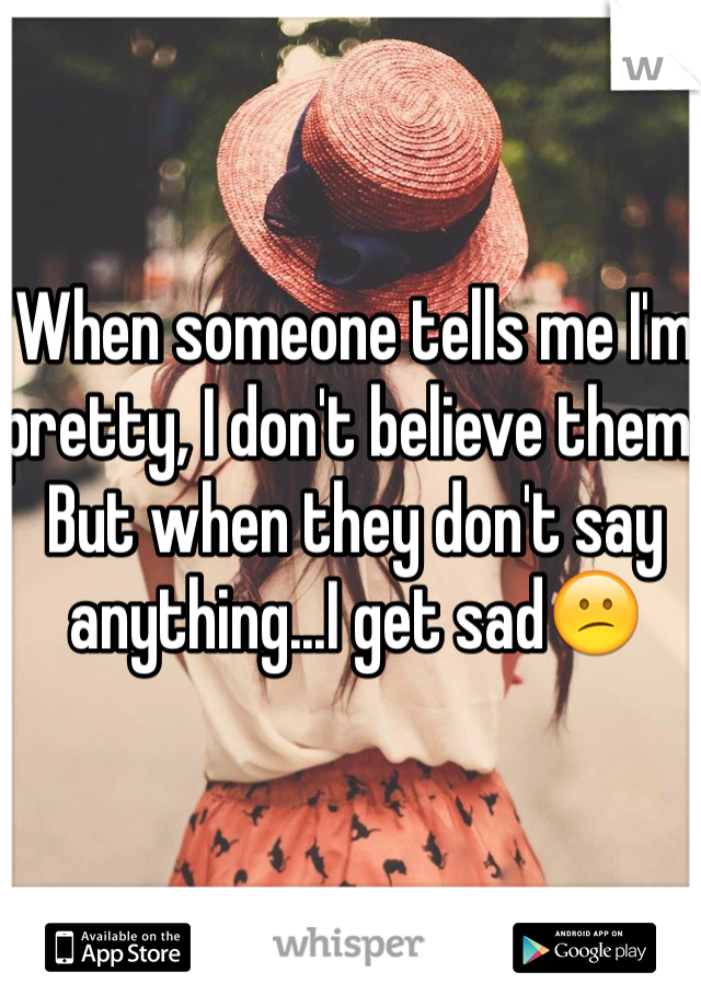 When someone tells me I'm pretty, I don't believe them. But when they don't say anything...I get sad😕