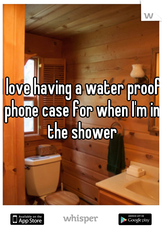 I love having a water proof phone case for when I'm in the shower