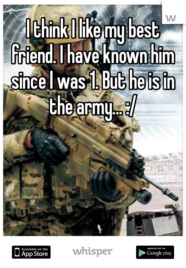 I think I like my best friend. I have known him since I was 1. But he is in the army... :/