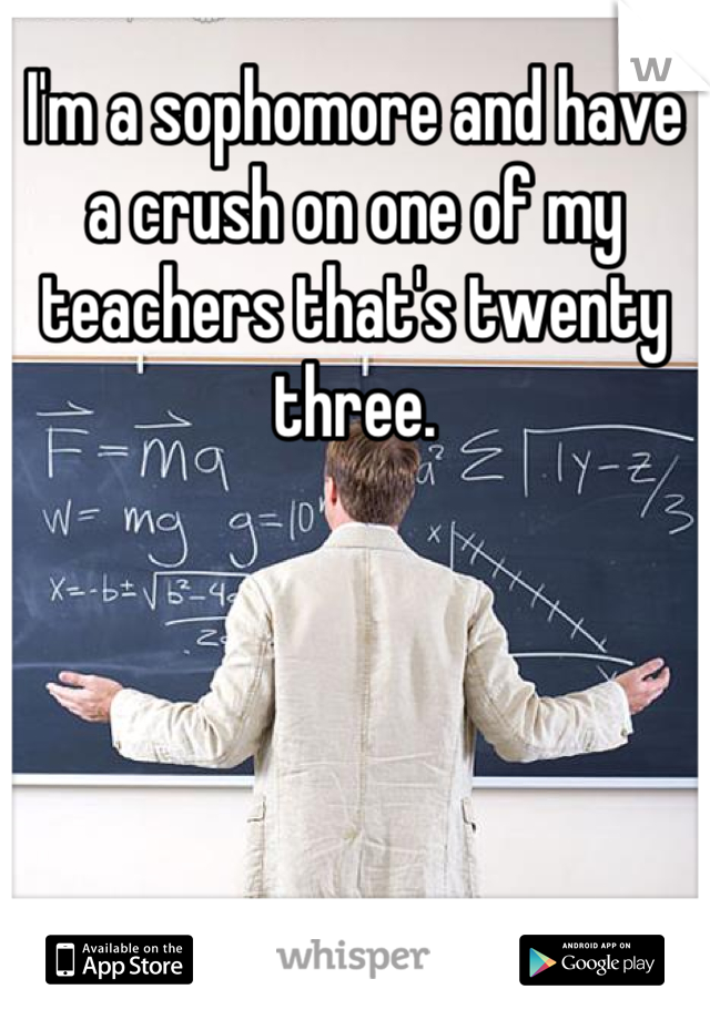 I'm a sophomore and have a crush on one of my teachers that's twenty three.