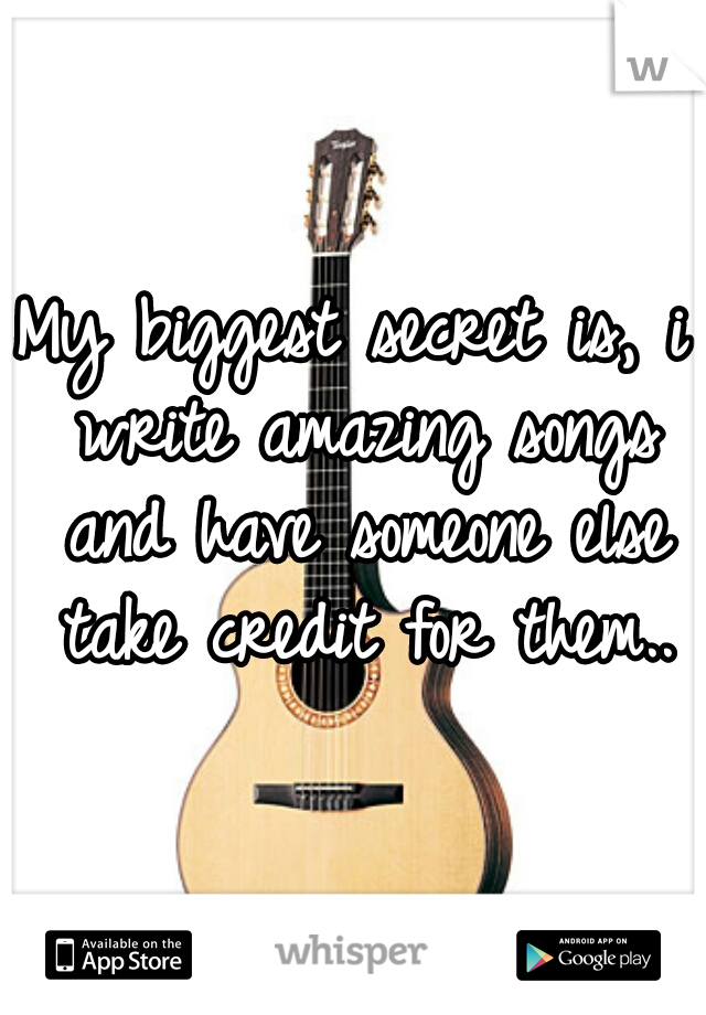 My biggest secret is, i write amazing songs and have someone else take credit for them..