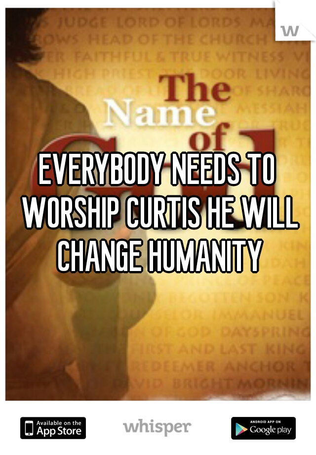 EVERYBODY NEEDS TO WORSHIP CURTIS HE WILL CHANGE HUMANITY