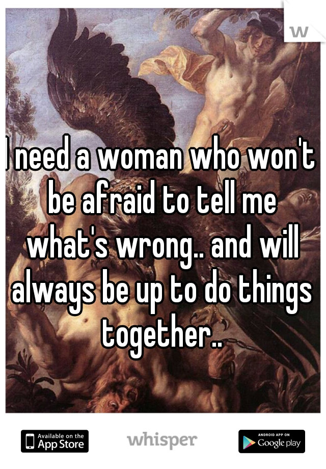 I need a woman who won't be afraid to tell me what's wrong.. and will always be up to do things together..
